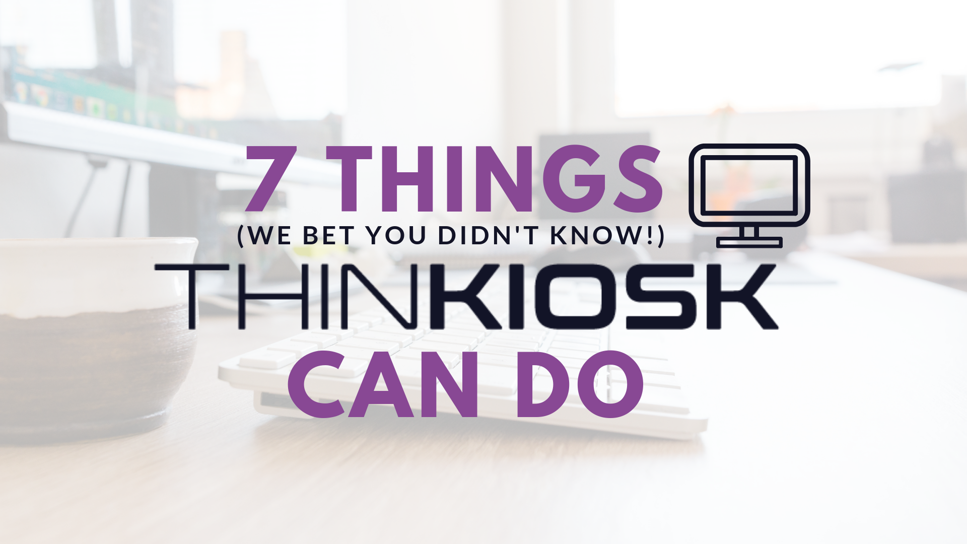 7 things you probably do not know ThinKiosk can do